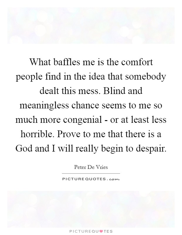 What baffles me is the comfort people find in the idea that somebody dealt this mess. Blind and meaningless chance seems to me so much more congenial - or at least less horrible. Prove to me that there is a God and I will really begin to despair Picture Quote #1