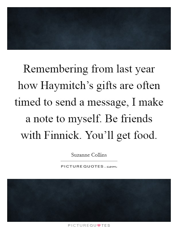 Remembering from last year how Haymitch's gifts are often timed to send a message, I make a note to myself. Be friends with Finnick. You'll get food Picture Quote #1