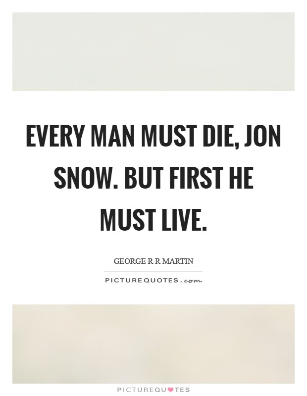 Every man must die, Jon Snow. But first he must live Picture Quote #1