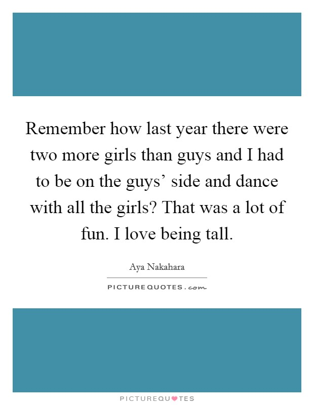 Remember how last year there were two more girls than guys and I had to be on the guys' side and dance with all the girls? That was a lot of fun. I love being tall Picture Quote #1