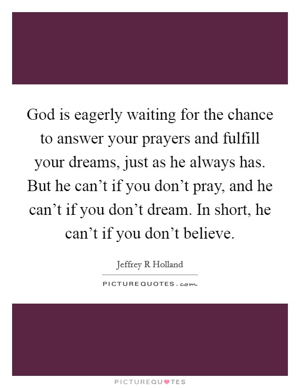 God is eagerly waiting for the chance to answer your prayers and fulfill your dreams, just as he always has. But he can't if you don't pray, and he can't if you don't dream. In short, he can't if you don't believe Picture Quote #1