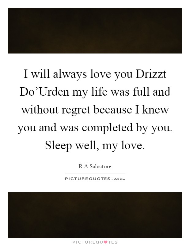 I will always love you Drizzt Do'Urden my life was full and without regret because I knew you and was completed by you. Sleep well, my love Picture Quote #1