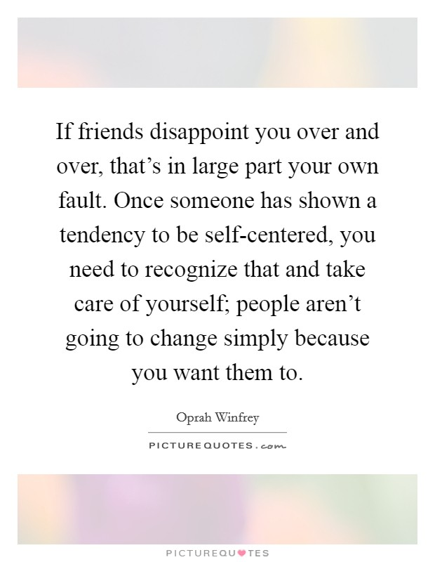 If friends disappoint you over and over, that's in large part your own fault. Once someone has shown a tendency to be self-centered, you need to recognize that and take care of yourself; people aren't going to change simply because you want them to Picture Quote #1
