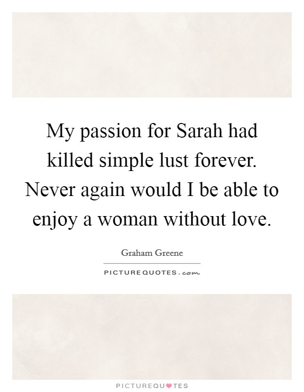 My passion for Sarah had killed simple lust forever. Never again would I be able to enjoy a woman without love Picture Quote #1