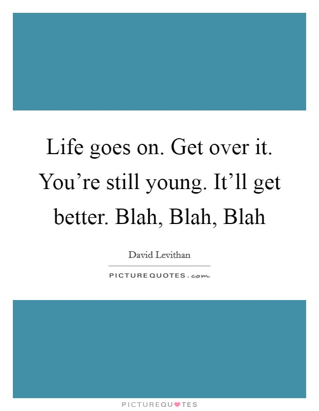 Life goes on. Get over it. You're still young. It'll get better. Blah, Blah, Blah Picture Quote #1