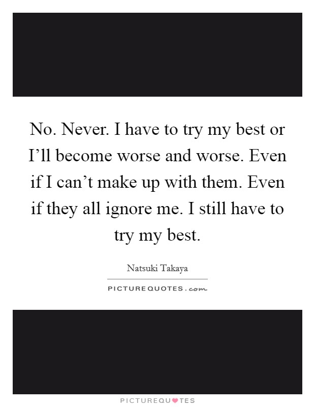 No. Never. I have to try my best or I'll become worse and worse. Even if I can't make up with them. Even if they all ignore me. I still have to try my best Picture Quote #1