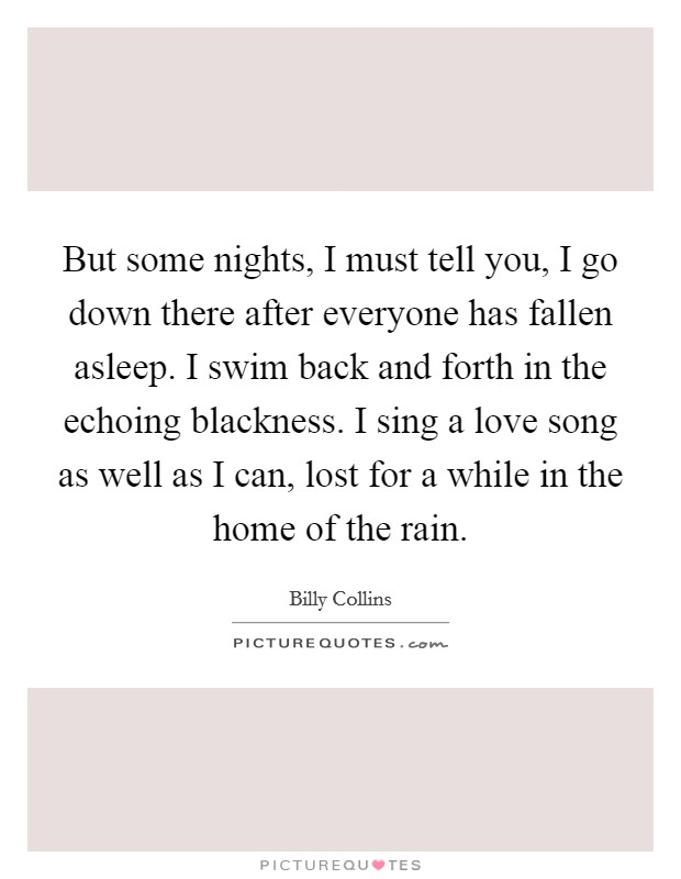 But some nights, I must tell you, I go down there after everyone has fallen asleep. I swim back and forth in the echoing blackness. I sing a love song as well as I can, lost for a while in the home of the rain Picture Quote #1