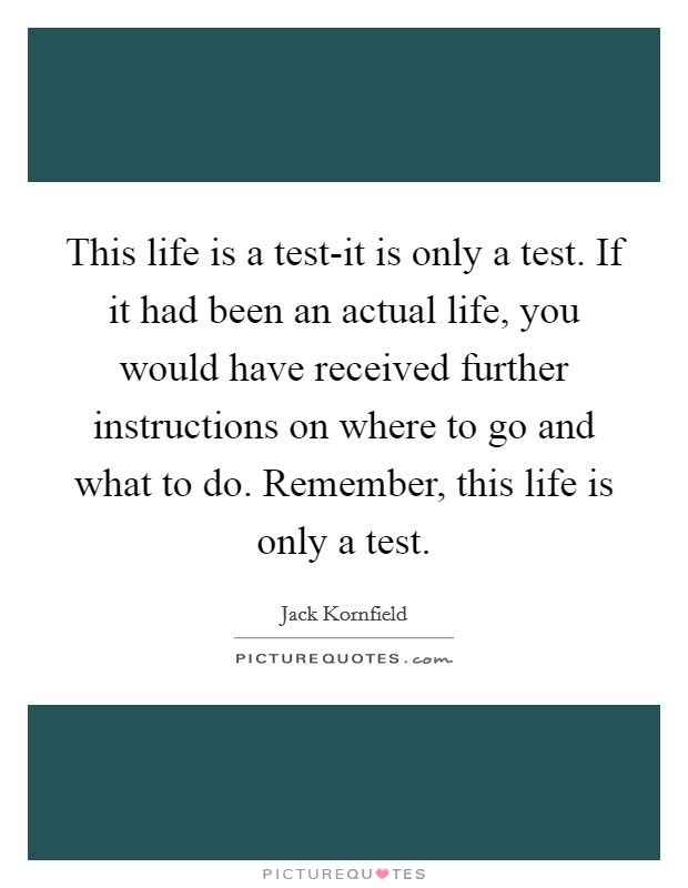 This life is a test-it is only a test. If it had been an actual life, you would have received further instructions on where to go and what to do. Remember, this life is only a test Picture Quote #1