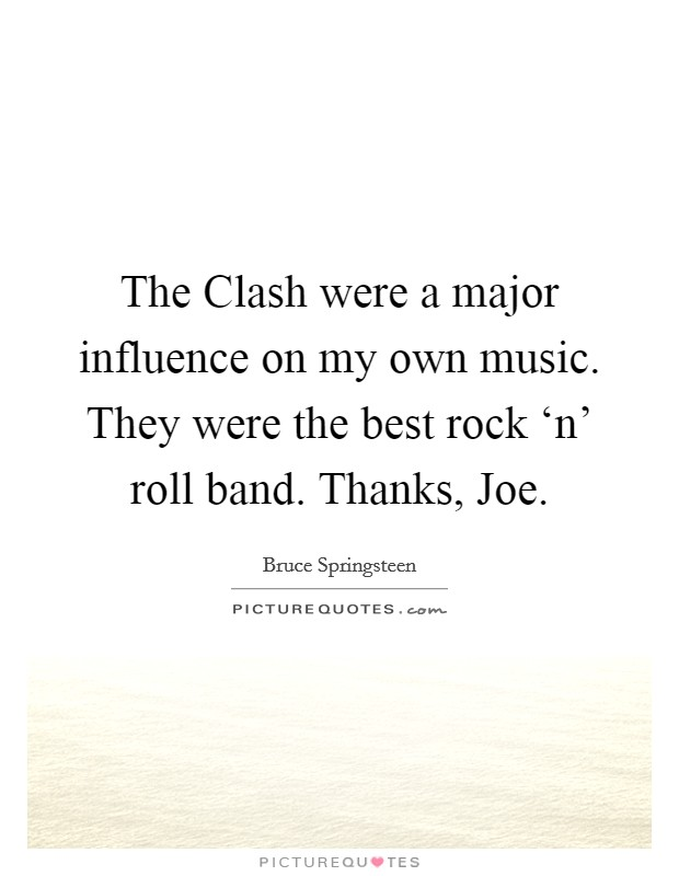 The Clash were a major influence on my own music. They were the best rock 'n' roll band. Thanks, Joe Picture Quote #1