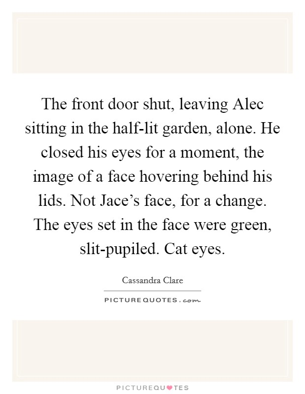 The front door shut, leaving Alec sitting in the half-lit garden, alone. He closed his eyes for a moment, the image of a face hovering behind his lids. Not Jace's face, for a change. The eyes set in the face were green, slit-pupiled. Cat eyes Picture Quote #1