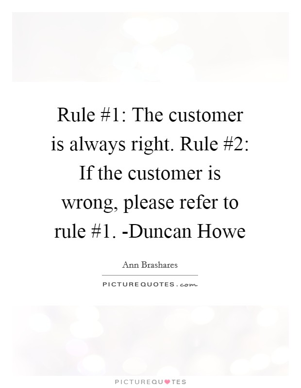 Rule #1: The customer is always right. Rule #2: If the customer is wrong, please refer to rule #1. -Duncan Howe Picture Quote #1
