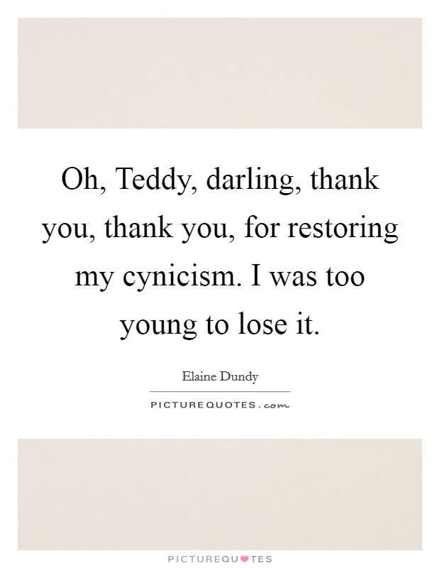 Oh, Teddy, darling, thank you, thank you, for restoring my cynicism. I was too young to lose it Picture Quote #1