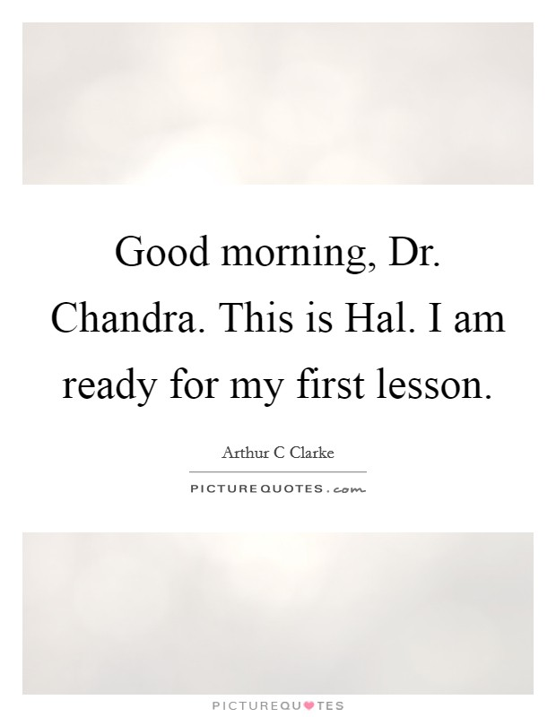 Good morning, Dr. Chandra. This is Hal. I am ready for my first lesson Picture Quote #1