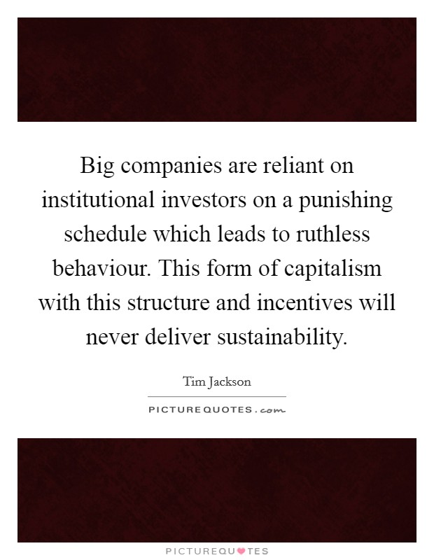 Big companies are reliant on institutional investors on a punishing schedule which leads to ruthless behaviour. This form of capitalism with this structure and incentives will never deliver sustainability Picture Quote #1