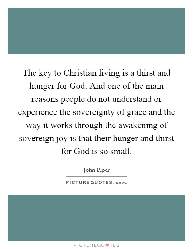 The key to Christian living is a thirst and hunger for God. And one of the main reasons people do not understand or experience the sovereignty of grace and the way it works through the awakening of sovereign joy is that their hunger and thirst for God is so small Picture Quote #1