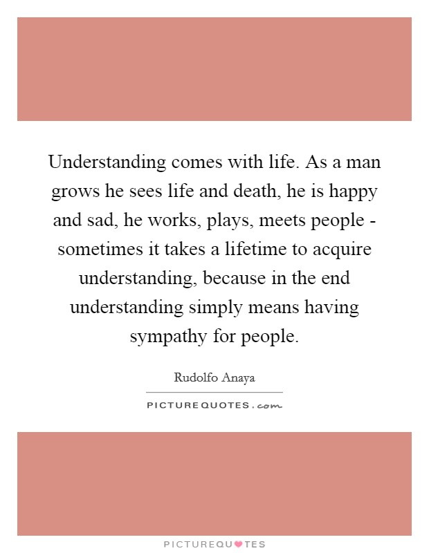Understanding comes with life. As a man grows he sees life and death, he is happy and sad, he works, plays, meets people - sometimes it takes a lifetime to acquire understanding, because in the end understanding simply means having sympathy for people Picture Quote #1