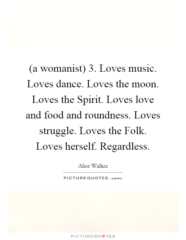 (a womanist) 3. Loves music. Loves dance. Loves the moon. Loves the Spirit. Loves love and food and roundness. Loves struggle. Loves the Folk. Loves herself. Regardless Picture Quote #1