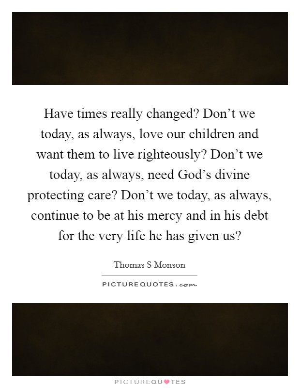 Have times really changed? Don't we today, as always, love our children and want them to live righteously? Don't we today, as always, need God's divine protecting care? Don't we today, as always, continue to be at his mercy and in his debt for the very life he has given us? Picture Quote #1