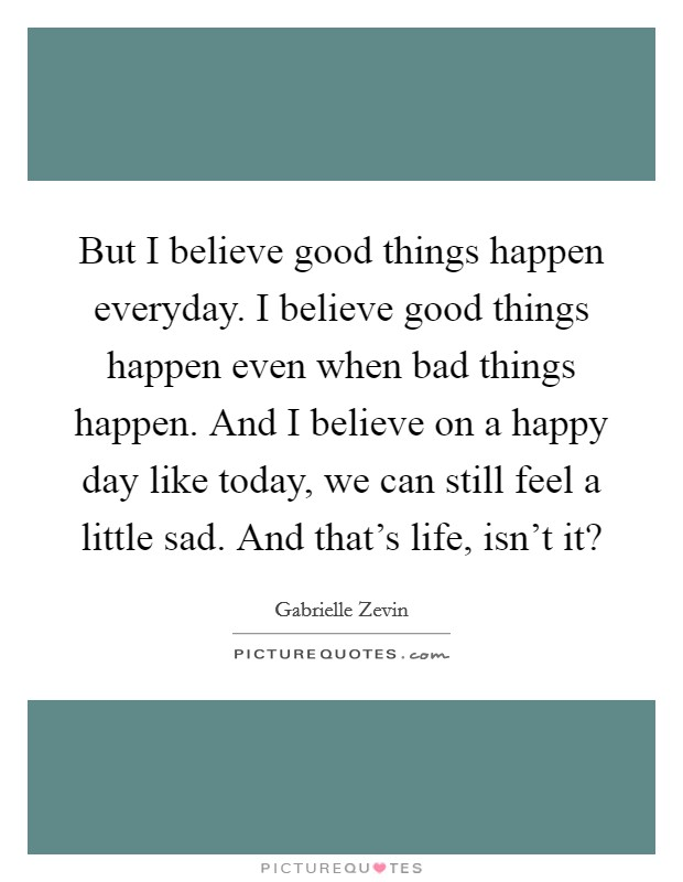 But I believe good things happen everyday. I believe good things happen even when bad things happen. And I believe on a happy day like today, we can still feel a little sad. And that's life, isn't it? Picture Quote #1