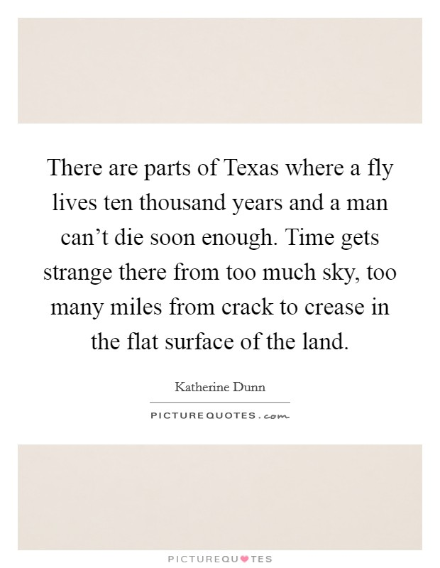 There are parts of Texas where a fly lives ten thousand years and a man can't die soon enough. Time gets strange there from too much sky, too many miles from crack to crease in the flat surface of the land Picture Quote #1