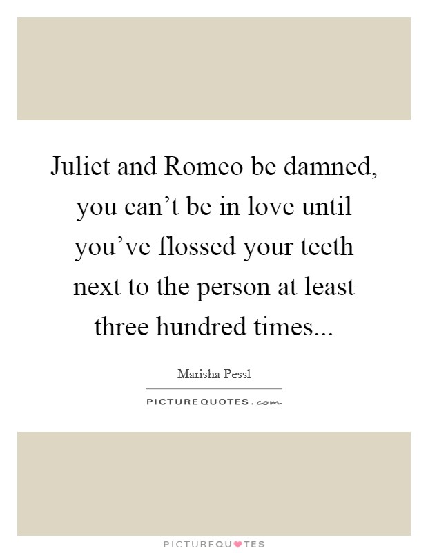 Juliet and Romeo be damned, you can't be in love until you've flossed your teeth next to the person at least three hundred times Picture Quote #1