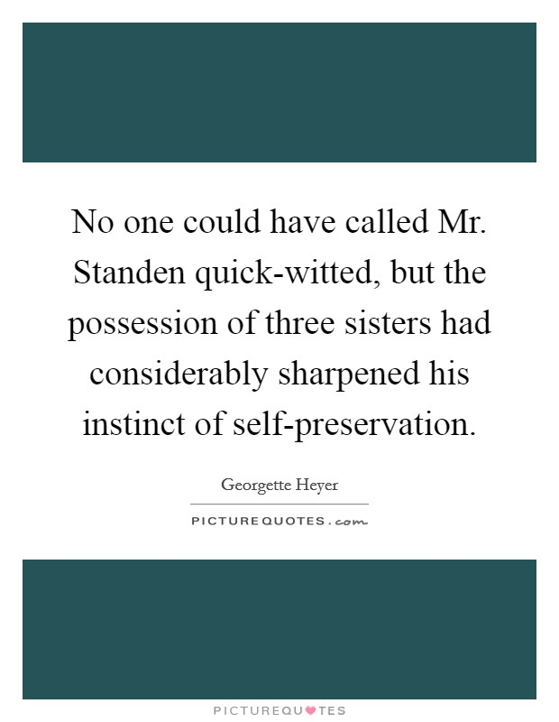 No one could have called Mr. Standen quick-witted, but the possession of three sisters had considerably sharpened his instinct of self-preservation Picture Quote #1