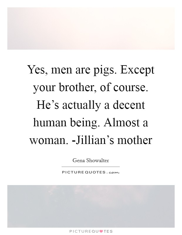 Yes, men are pigs. Except your brother, of course. He's actually a decent human being. Almost a woman. -Jillian's mother Picture Quote #1