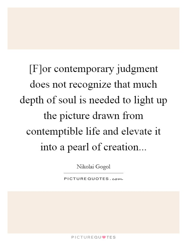 [F]or contemporary judgment does not recognize that much depth of soul is needed to light up the picture drawn from contemptible life and elevate it into a pearl of creation Picture Quote #1