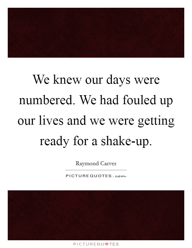 We knew our days were numbered. We had fouled up our lives and we were getting ready for a shake-up Picture Quote #1