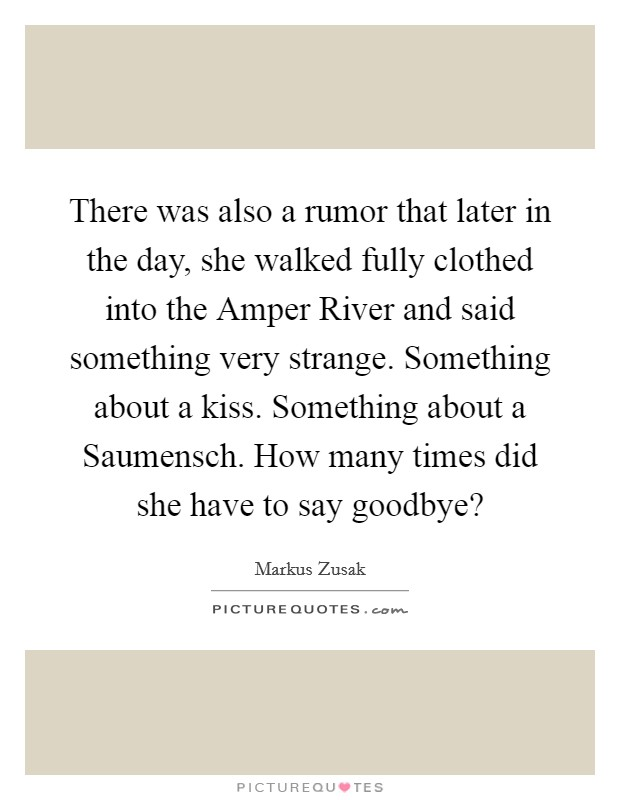 There was also a rumor that later in the day, she walked fully clothed into the Amper River and said something very strange. Something about a kiss. Something about a Saumensch. How many times did she have to say goodbye? Picture Quote #1