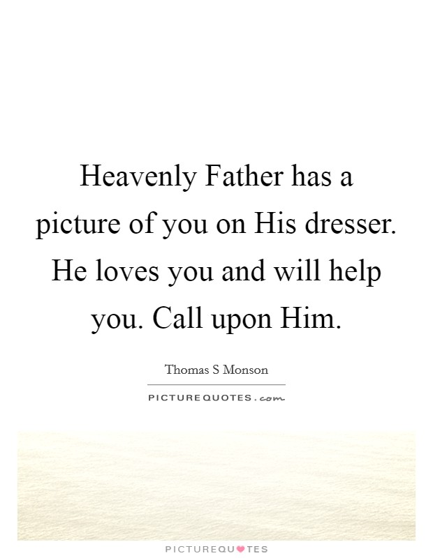 Heavenly Father has a picture of you on His dresser. He loves you and will help you. Call upon Him Picture Quote #1