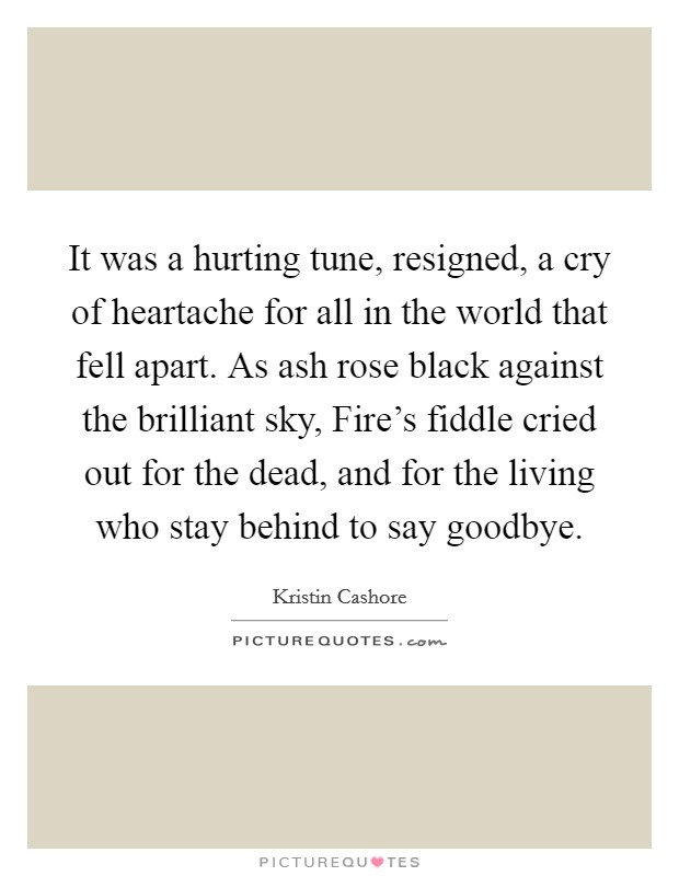 It was a hurting tune, resigned, a cry of heartache for all in the world that fell apart. As ash rose black against the brilliant sky, Fire's fiddle cried out for the dead, and for the living who stay behind to say goodbye Picture Quote #1