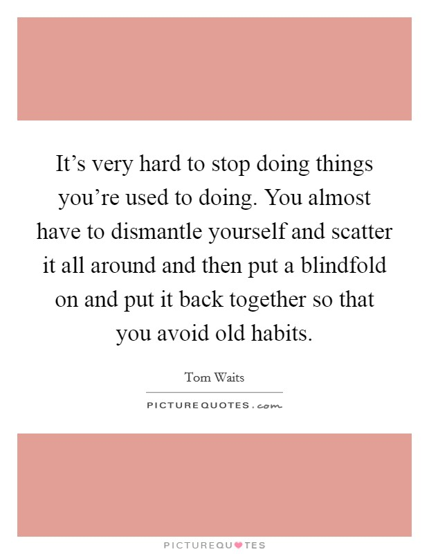 It's very hard to stop doing things you're used to doing. You almost have to dismantle yourself and scatter it all around and then put a blindfold on and put it back together so that you avoid old habits Picture Quote #1