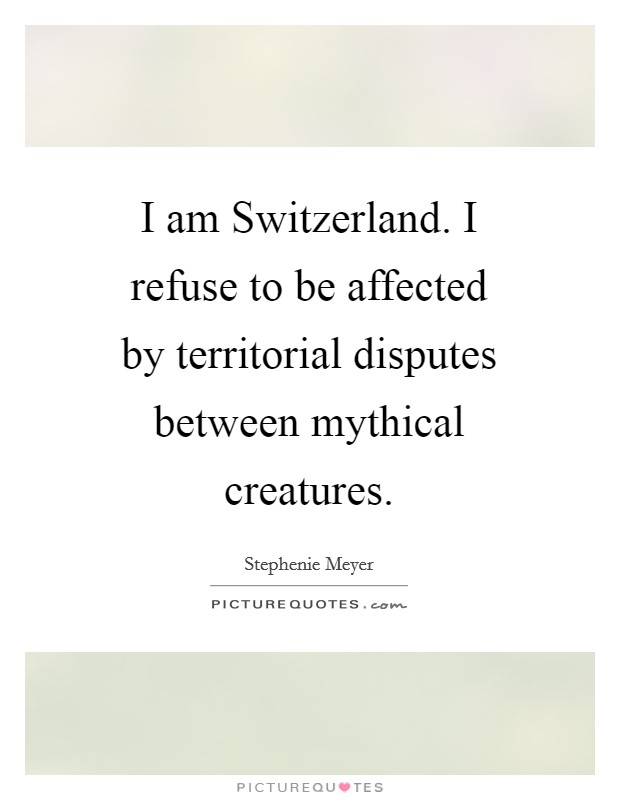 I am Switzerland. I refuse to be affected by territorial disputes between mythical creatures Picture Quote #1
