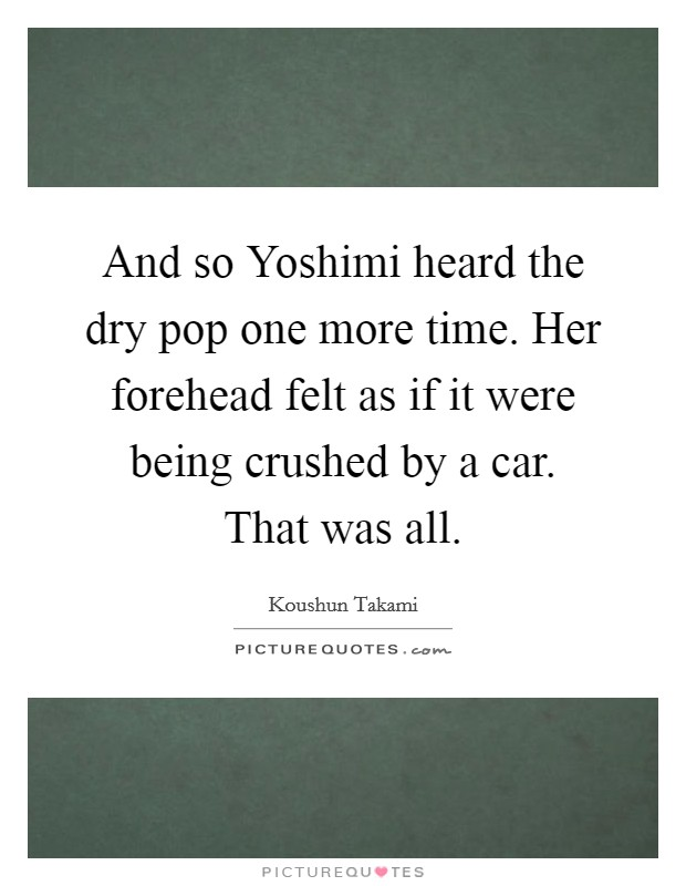 And so Yoshimi heard the dry pop one more time. Her forehead felt as if it were being crushed by a car. That was all Picture Quote #1