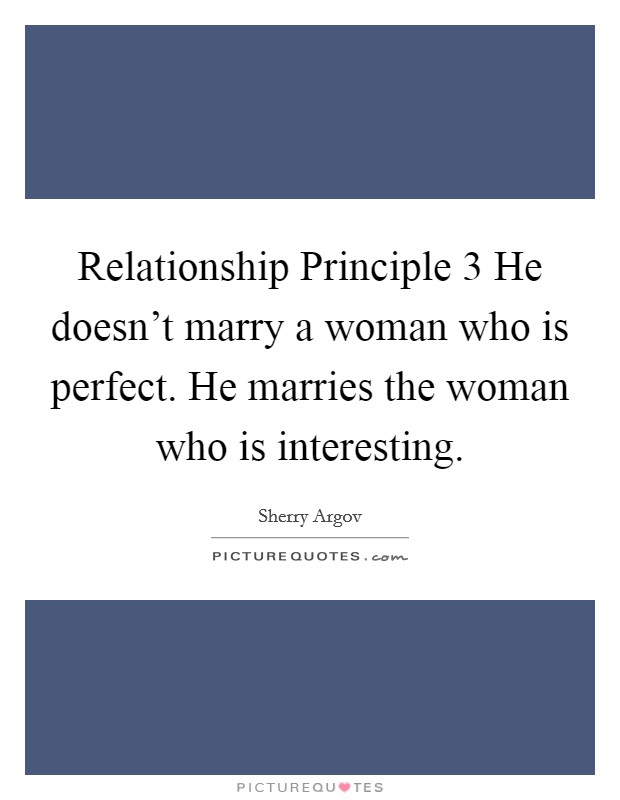 Relationship Principle 3 He doesn't marry a woman who is perfect. He marries the woman who is interesting Picture Quote #1