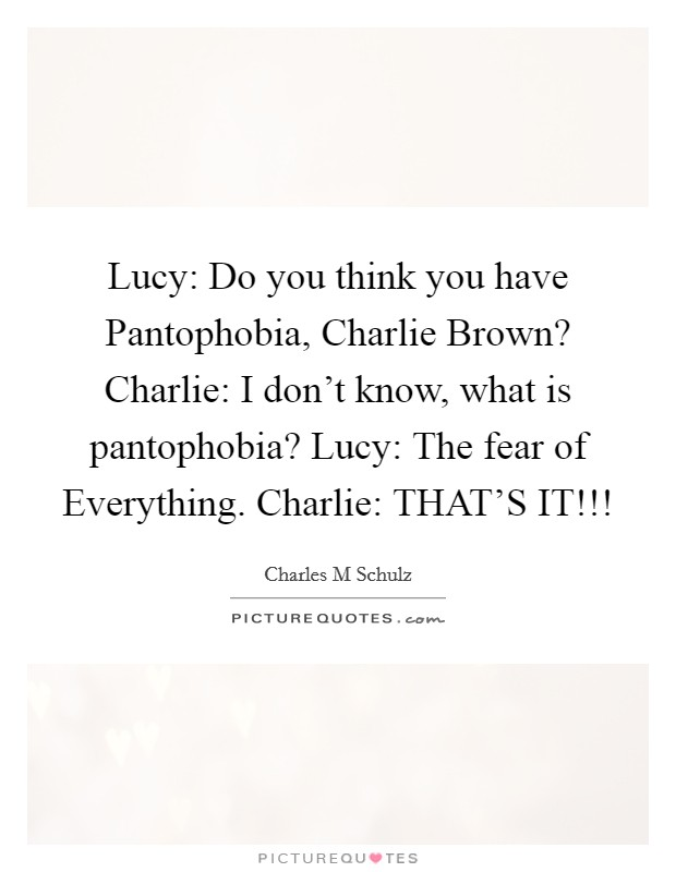 Lucy: Do you think you have Pantophobia, Charlie Brown? Charlie: I don't know, what is pantophobia? Lucy: The fear of Everything. Charlie: THAT'S IT!!! Picture Quote #1