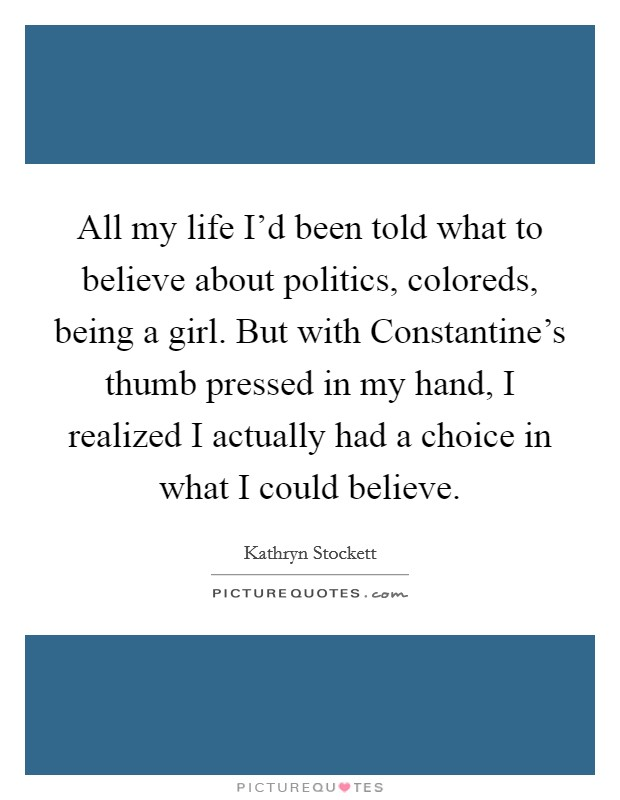 All my life I'd been told what to believe about politics, coloreds, being a girl. But with Constantine's thumb pressed in my hand, I realized I actually had a choice in what I could believe Picture Quote #1