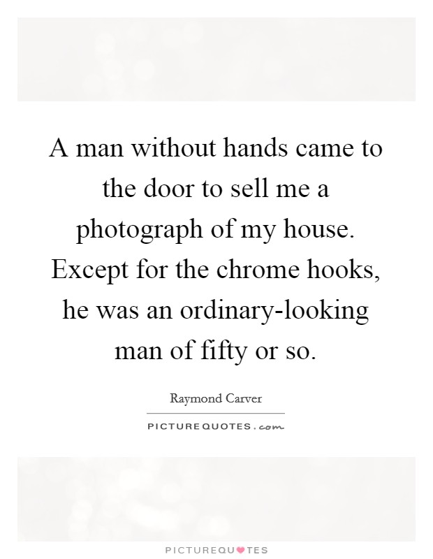A man without hands came to the door to sell me a photograph of my house. Except for the chrome hooks, he was an ordinary-looking man of fifty or so Picture Quote #1