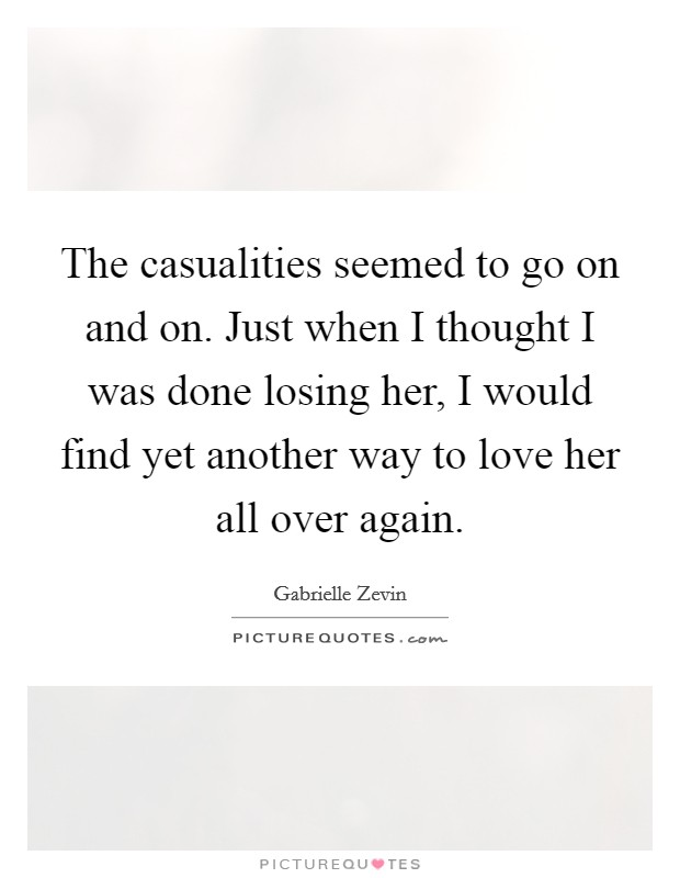 The casualities seemed to go on and on. Just when I thought I was done losing her, I would find yet another way to love her all over again Picture Quote #1