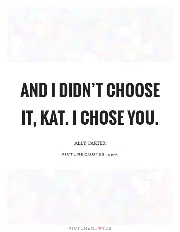 And I didn't choose it, Kat. I chose you Picture Quote #1