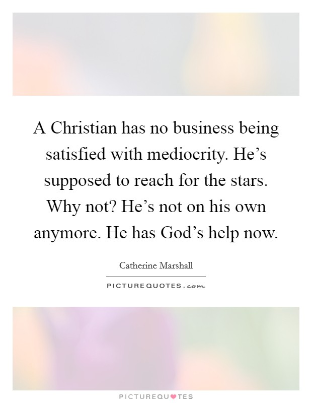 A Christian has no business being satisfied with mediocrity. He's supposed to reach for the stars. Why not? He's not on his own anymore. He has God's help now Picture Quote #1