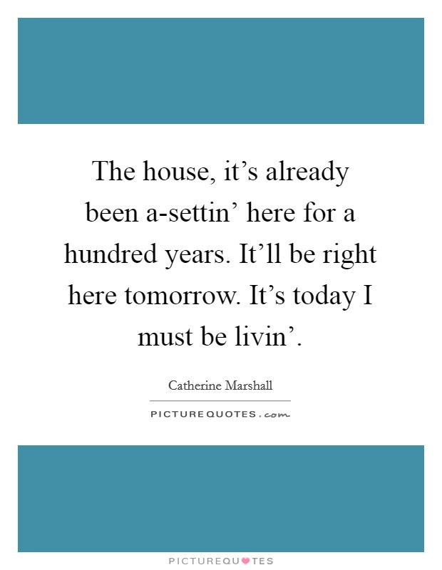 The house, it's already been a-settin' here for a hundred years. It'll be right here tomorrow. It's today I must be livin' Picture Quote #1