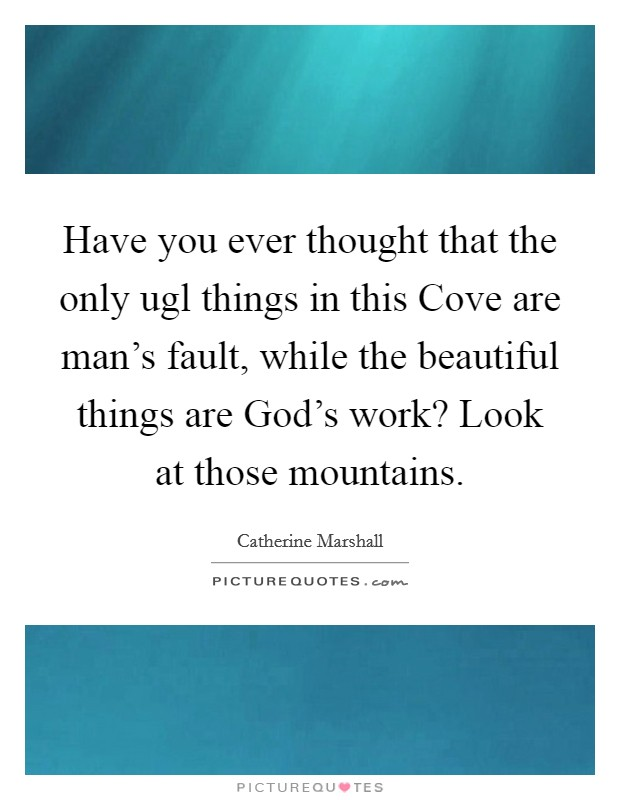 Have you ever thought that the only ugl things in this Cove are man's fault, while the beautiful things are God's work? Look at those mountains Picture Quote #1