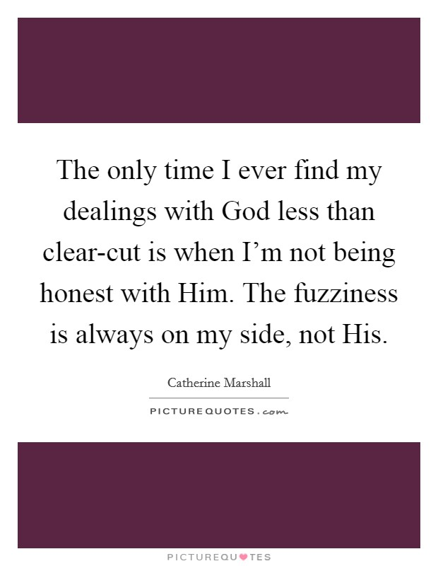 The only time I ever find my dealings with God less than clear-cut is when I'm not being honest with Him. The fuzziness is always on my side, not His Picture Quote #1