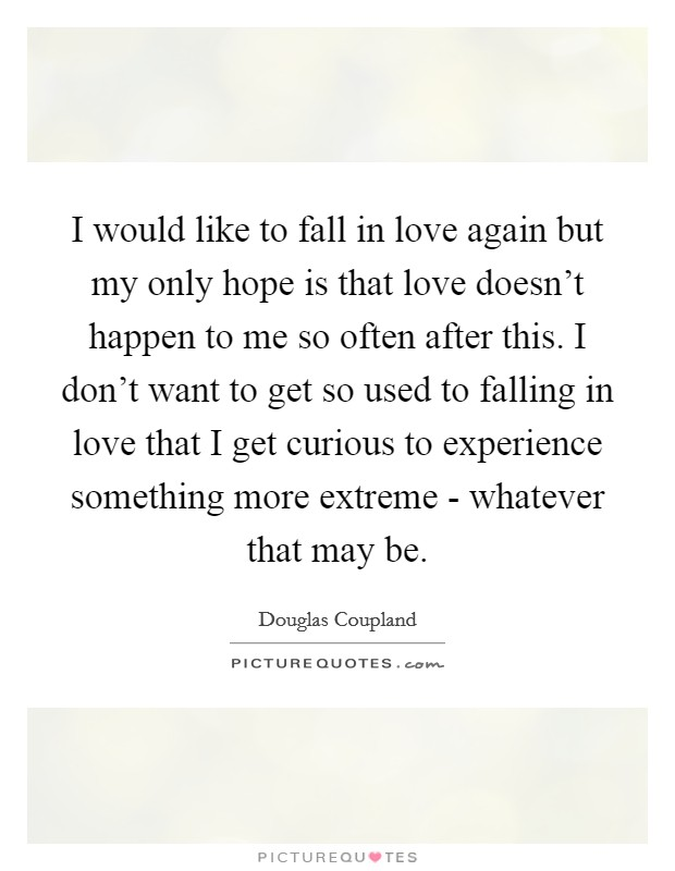 I would like to fall in love again but my only hope is that love doesn't happen to me so often after this. I don't want to get so used to falling in love that I get curious to experience something more extreme - whatever that may be Picture Quote #1
