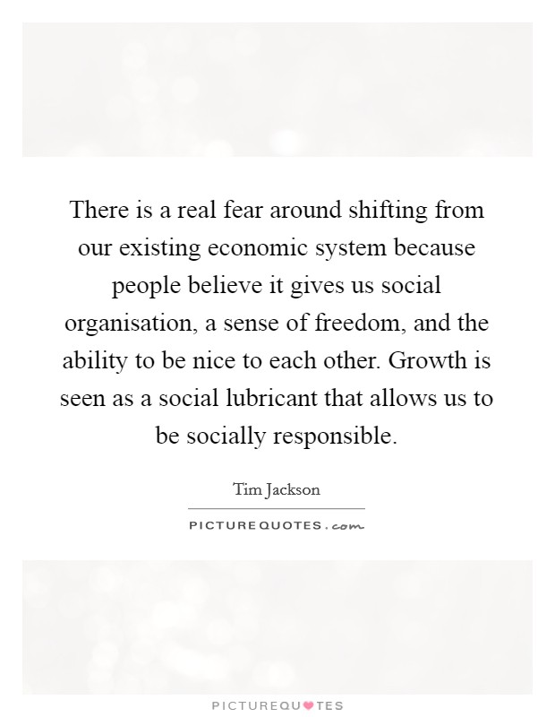 There is a real fear around shifting from our existing economic system because people believe it gives us social organisation, a sense of freedom, and the ability to be nice to each other. Growth is seen as a social lubricant that allows us to be socially responsible Picture Quote #1