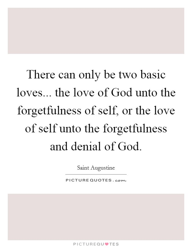 There can only be two basic loves... the love of God unto the forgetfulness of self, or the love of self unto the forgetfulness and denial of God Picture Quote #1