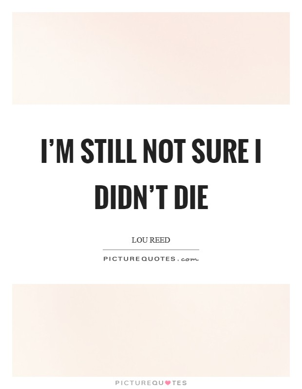 I'm still not sure I didn't die Picture Quote #1