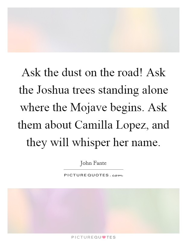 Ask the dust on the road! Ask the Joshua trees standing alone where the Mojave begins. Ask them about Camilla Lopez, and they will whisper her name Picture Quote #1